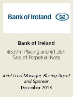 Bank of Ireland €537m Placing and €1.3bn Sale of Perpetual Note. Joint lead manager, placing agent and sponsor December 2013.