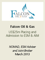 Falcon Oil & Gas. US$25m placing and admission to ESM & AIM. NOMAD, ESM adviser and joint broker March 2013.