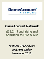GameAccount Network. £22.2m Fundraising and Admission to ESM & AIM. NOMAD, ESM Adviser and joint broker November 2013.